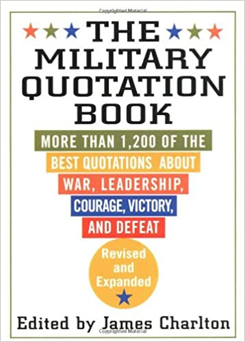 Amazon Com The Military Quotation Book More Than 1 200 Of The Best Quotations About War Leadership Courage Victory And Defeat 9780312266448 Charlton James Books