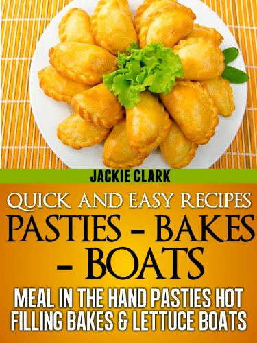 Quick and Easy Recipes - Pasties - Bakes - Boats: Meal in The Hand Pasties Hot Filling  Bakes & Lettuce Boats (Quick and Easy Recipes - Series 2 Book 1)