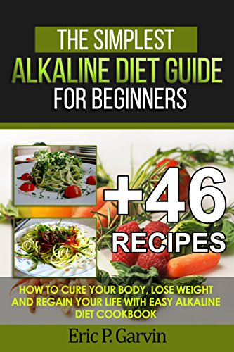 The Simplest Alkaline Diet Guide for Beginners + 46 Easy Recipes: How to Cure Your Body, Lose Weight And Regain Your Life with Easy Alkaline Diet Cookbook (Best Medicine For Acidity)
