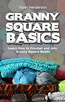 Crochet: GRANNY SQUARE BASICS: Learn How to Crochet and Join Granny Square Motifs by [Henderson, Violet]