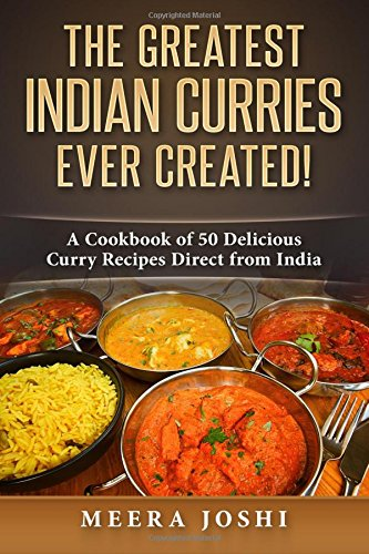The Greatest Indian Curries Ever Created!: A Cookbook of 50 Delicious Curry Recipes Direct from India ebook
