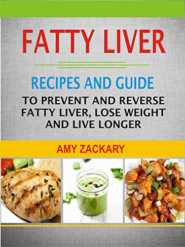 Fatty Liver: Recipes And Guide To Prevent And Reverse Fatty Liver, Lose Weight And Live Longer by Amy Zackary