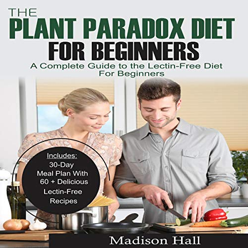 The Plant Paradox Diet for Beginners: A Complete Guide to the Lectin-Free Diet for Beginners by Madison Hall