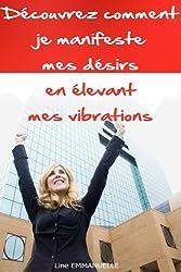 Découvrez comment je manifeste mes désirs en élevant mes vibrations