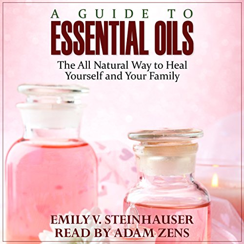 A Guide to Essential Oils: The All Natural Way to Heal Yourself and Your Family