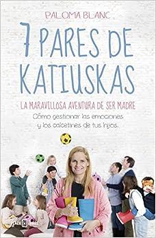 7 Pares De Katiuskas: La Maravillosa Aventura De Ser Madre: Cómo Gestionar Las Emociones Y Los Calcetines De Tus Hijos por Paloma Blanc