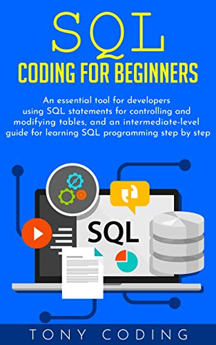 Sql coding for beginners: An essential tool for developers using SQL statements for controlling and modifying tables, and an intermediate-level guide for learning SQL programming step by step Doc