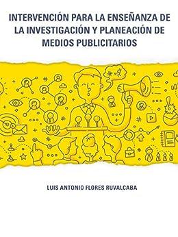 Intervención para la enseñanza de la investigación y planeación de medios publicitarios de [Flores Ruvalcaba, Luis Antonio]