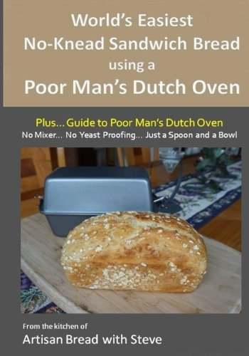 World's Easiest No-Knead Sandwich Bread using a Poor Man's Dutch Oven (Plus… Guide to Poor Man's Dutch Ovens): From the kitchen of Artisan Bread with (Sandwich Bread Recipes)