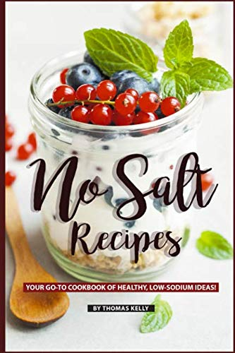 No Salt Recipes: Your GO-TO Cookbook of Healthy, Low-Sodium Ideas! by Thomas Kelly