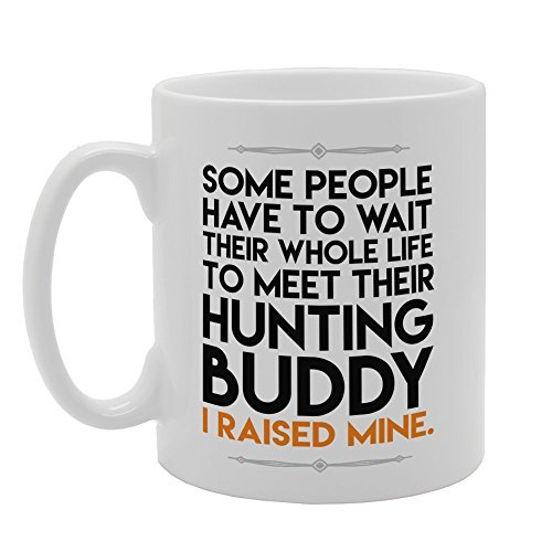Some People Have To Wait Their Whole Life To Meet Their Hunting Buddy I Raised Mine Coffee Mugs Gifts for Men Ceramic Mug Funny for Women Office Ceramic Cup 11oz (Whole 2017 Foods Trees Christmas)