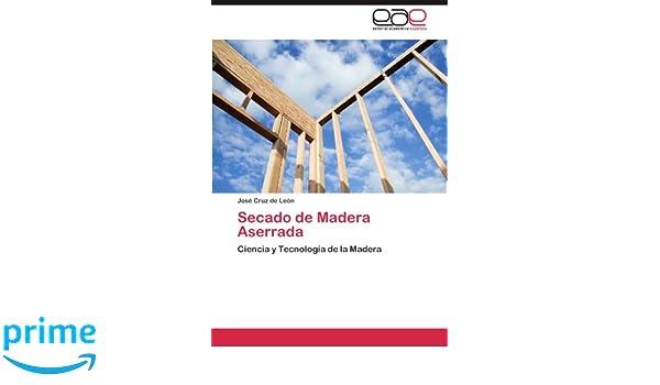 Secado de Madera Aserrada: Ciencia y Tecnología de la Madera (Spanish Edition): José Cruz de León: 9783847369530: Amazon.com: Books