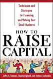 How to Raise Capital : Techniques and Strategies for Financing and Valuing your Small Business