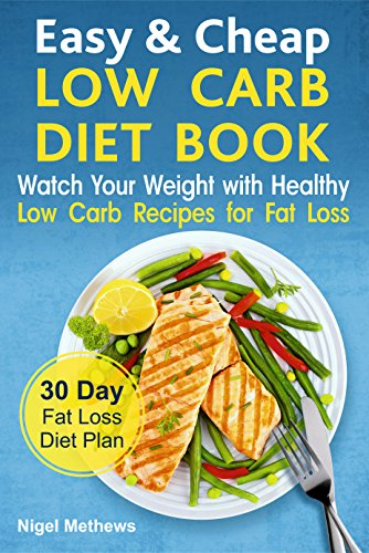 Easy & Cheap Low Carb Diet Book:: Watch Your Weight with Healthy Low Carb Recipes for Fat Loss.  30 Day Fat Loss  Diet Plan (fat loss guide, fat loss meal plan, the science of fat loss book, meals) by Nigel Methews