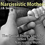 Narcissistic Mother: The Crucial Things You Miss When You Have a Narcissistic Mother | J. B. Snow