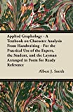 Applied Graphology - a Textbook on Character Analysis from Handwriting - for the Practical Use of the Expert, the Student, and the Layman Arranged In, Albert J.  JR. Smith and Albert J. Smith, 1447419162