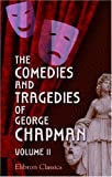 The Comedies and Tragedies of George Chapman : Now First Collected with Illustrative Notes and a Memoir of the Author, Chapman, George, 0543850986