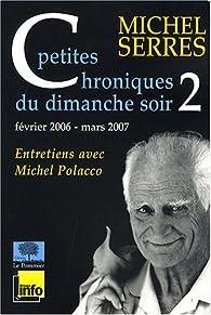Petites chroniques du dimanche soir 2 : février 2006 - mars 2007 par Michel Serres