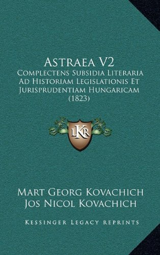 Read Online Astraea V2: Complectens Subsidia Literaria Ad Historiam Legislationis Et Jurisprudentiam Hungaricam (1823) (Latin Edition) ebook