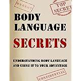 Body Language Secrets: Understanding Body Language And Using Body Language To Your Advantage