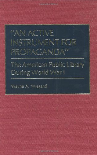 Download An Active Instrument for Propaganda: The American Public Library During World War I (Bio-Bibliographies in the Performing Arts,) Pdf