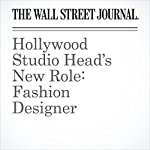 Hollywood Studio Head's New Role: Fashion Designer | Christina Binkley