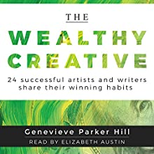 The Wealthy Creative: 24 Successful Artists and Writers Share Their Winning Habits Audiobook by Genevieve Parker Hill Narrated by Elizabeth Austin