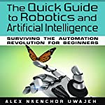 The Quick Guide to Robotics and Artificial Intelligence: Surviving the Automation Revolution for Beginners | Alex Nkenchor Uwajeh