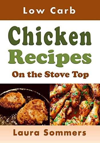 Download Low Carb Chicken Recipes On The Stove Top: Super Awesome Easy Low or No Carbohydrate Meals (Low Carb Recipes) (Volume 3) PDF