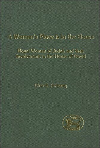 A Woman's Place is in the House: Royal Women of Judah and their involvement in the House of David (The Library of Hebrew Bible/Old Testament Studies) by Elna K Solvang