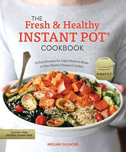 The Fresh and Healthy Instant Pot Cookbook: 75 Easy Recipes for Light Meals to Make in Your Electric Pressure Cooker cover