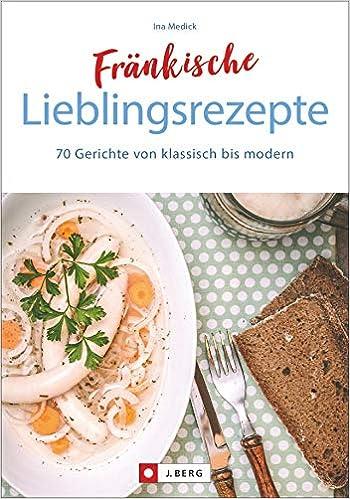 Fränkisch kochen: Fränkische Lieblingsrezepte von Sauerbraten bis ...