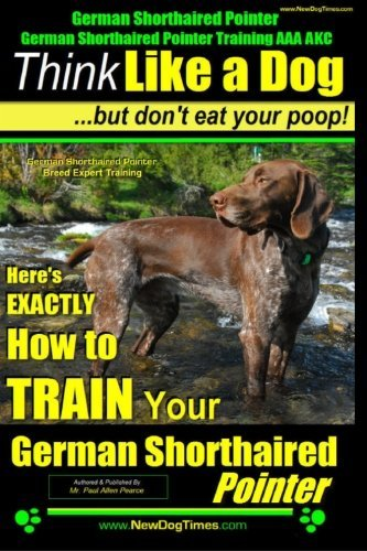 German Shorthaired Pointer, German Shorthaired Pointer Training AAA Akc: Think Like a Dog, But Don't Eat Your Poop! German Shorthaired Pointer Breed E by Paul Allen Pearce (February 08,2014) Akc German Shorthaired Pointer