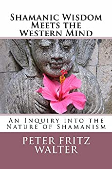 Shamanic Wisdom Meets the Western Mind: An Inquiry into the Nature of Shamanism by [Walter, Peter Fritz]