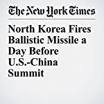 North Korea Fires Ballistic Missile a Day Before U.S.-China Summit | Choe Sang Hun