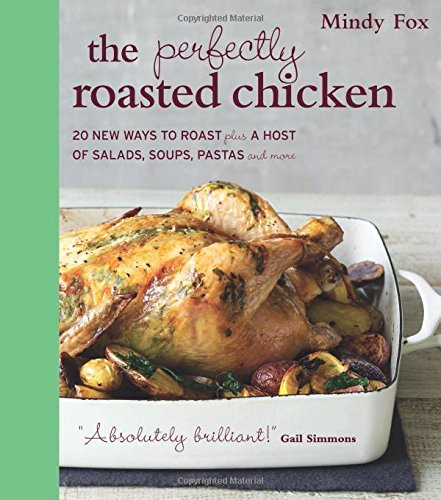The Perfectly Roasted Chicken: 20 New Ways to Roast Plus a Host of Salads, Soups, Pastas, and More by Mindy Fox