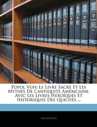 Popol Vuh: Le Livre Sacré Et Les Mythes De L'antiquité Américaine, Avec Les Livres Héroïques Et Historiques Des Quichés ... (Mayan Edition)