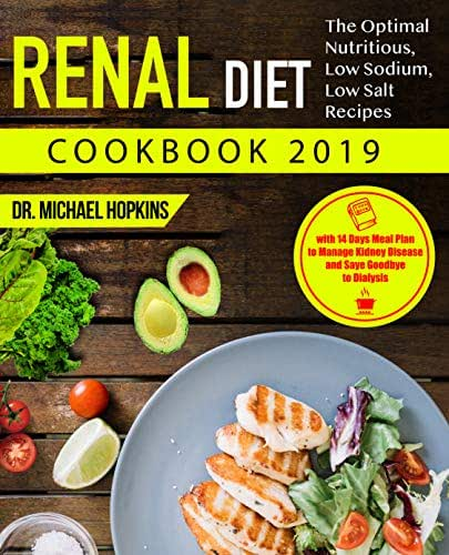 Renal Diet Cookbook 2019: The Optimal Nutritious, Low Sodium, Low Salt Recipes with 14 Days Meal Plan to Manage Kidney Disease and Say Goodbye to Dialysis