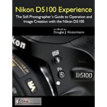 Nikon D5100 Experience - The Still Photographer's Guide to Operation and Image Creation with the Nikon D5100