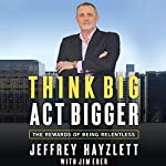 Think Big, Act Bigger: The Rewards of Being Relentless | Jeffrey W. Hayzlett,Jim Eber