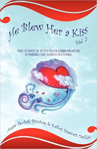 He Blew Her a Kiss: True Stories of After-Death Communication, Affirming Love Shared is Eternal