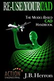 Re-Use Your CAD: The Model-Based CAD Handbook: Learn how to create, deliver, and re-use CAD models in compliance with model-based standards.