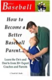 How To Become A Better Baseball Parent: Learn the Do's and Don'ts from 20+ Expert Coaches and Parents