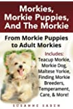 Morkies, Morkie Puppies, And The Morkie: From Morkie Puppies to Adult Morkies Includes: Teacup Morkie, Morkie Dog, Maltese Yorkie, Finding Morkie Breeders, Temperament, Care, & More!