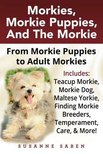 Morkies, Morkie Puppies, And The Morkie: From Morkie Puppies to Adult  Morkies Includes: Teacup Morkie, Morkie Dog, Maltese Yorkie, Finding Morkie