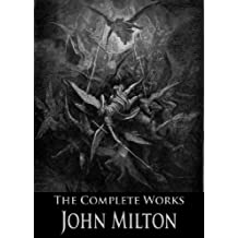 The Complete Works of John Milton: Paradise Lost, Paradise Regained, Samson Agonistes, A Treatise On Christian Doctrine, and More