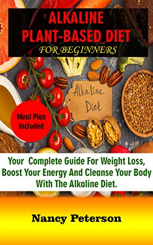 ALKALINE PLANT-BASED DIET FOR BEGINNERS: Your Complete Guide for Weight Loss, Boost Your Energy and Cleanse Your Body with the Alkaline Diet. Meal Plan Included