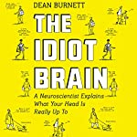 The Idiot Brain: A Neuroscientist Explains What Your Head Is Really up To | Dean Burnett