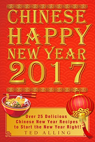 Chinese Happy New Year 2017: Over 25 Delicious Chinese New Year Recipes to Start the New Year Right!