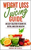 The Weight Loss Juicing Guide: An Easy Solution to Burn Fat, Detox, and Stay Healthy (Health, Lifestyle, Dieting, Juicing Recipes)